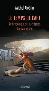 Michel Guérin - Le temps de l'art - Anthropologie de la création des Modernes.