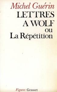 Michel Guérin - Lettres à Wolf ou la Répétition.
