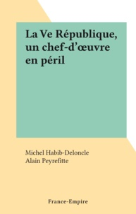 Michel Habib-Deloncle et Alain Peyrefitte - La Ve République, un chef-d'œuvre en péril.