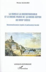 Michel Hamard - La famille La Rochefoucauld et le duché-pairie de la Roche-Guyon au XVIIIe siècle - Reconnaissance royale et puissance locale.