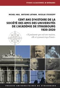Michel Hau et Antoine Latham - Cent ans d'histoire de la Société des amis des universités de l'académie de Strasbourg (1920-2020).