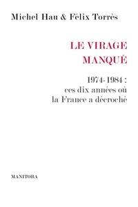 Michel Hau et Félix Torres - Le Virage manqué - 1974-1984 : ces dix années où la France a décroché.
