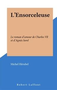 Michel Hérubel - L'Ensorceleuse - Le roman d'amour de Charles VII et d'Agnès Sore.