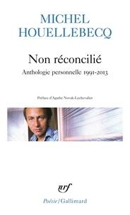 Michel Houellebecq - Non réconcilié - Anthologie personnelle 1991-2013.