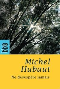 Michel Hubaut - Ne désespère jamais.