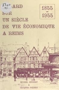 Michel Hubert et Jacques Pernet - Regard sur un siècle de vie économique à Reims, 1855-1955.