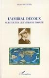 Michel Huguier - L'amiral Decoux sous toutes les mers du monde - De l'Ecole Navale (1901) au gouvernement de l'Indochine (1940-1945).