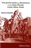 Michel Huguier - Trois grands esprits de la Renaissance sur les routes d'Europe - Michel Sittow, Ignace de Loyola, André Vésale.