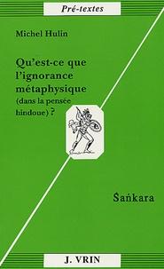 Michel Hulin - Qu'est-ce que l'ignorance métaphysique (dans la pensée hindoue) ?.