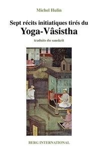 Michel Hulin - Sept récits initiatiques tirés du Yoga-Vâsistha.