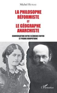 Michel Huteau - La philosophe réformiste et le géographe anarchiste - Conversation entre Clémence Royer et Pierre Kropotkine.