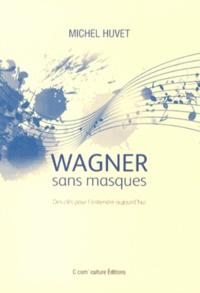 Michel Huvet - Wagner sans masques - Des clés pour l'entendre aujourd'hui.