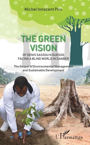 Michel Innocent Peya - The Green Vision of Denis Sassou N'guesso Facing a Blind World in Danger - The Gospel of Environmental Management and Sustainable Development.