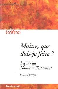 Michel Istas - Maître que dois-je faire ? - Leçons du nouveau testament.