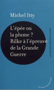 Michel Itty - L'épée ou la plume ? - Rilke à l'épreuve de la Grande Guerre.