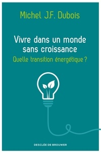 Michel J.-F. Dubois - Vivre dans un monde sans croissance - Quelle transition énergétique ?.