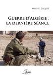 Michel Jacquet - Guerre d'Algérie : la dernière séance.