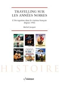 Michel Jacquet - Travelling sur les années noires - L'Occupation dans le cinéma français depuis 1945.
