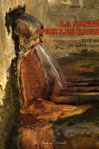 Michel Jaltel - La santé par les eaux - 2000 ans de thermalisme.