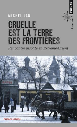 Michel Jan - Cruelle est la terre des frontières - Rencontre insolite en Extrême-Orient.