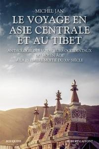 Michel Jan - Le Voyage en Asie centrale et au Tibet - Anthologie des voyageurs occidentaux du Moyen Age à la première moitié du XXe siècle.