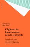Michel Jarrige - L'Eglise et les francs-maçons dans la tourmente. - Croisade de la revue La franc-maçonnerie démasquée (1884-1899).