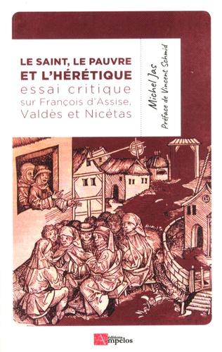 """Michel Jas - Le Saint, le Pauvre et l'Hérétique - Essai critique sur François d'Assise, le """"saint"""", le modeste Valdès de Lyon, le """"pauvre"""" et le curieux Nicétas, théologien du catharisme, presque irréel."""