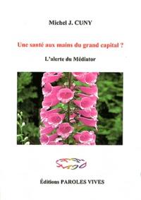 Michel-Jean Cuny - Une santé aux mains du grand capital ? - L'alerte du Médiator.