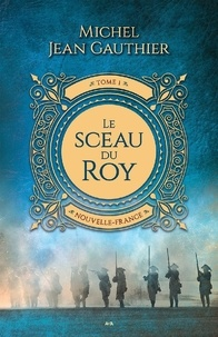 Michel Jean Gauthier - Le Sceau du Roy  : Nouvelle-France.