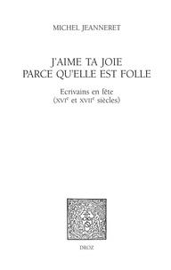 Michel Jeanneret - J'aime ta joie parce qu'elle est folle - Ecrivains en fête (XVIe et XVIIe siècles).