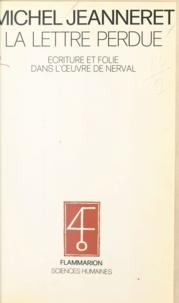 Michel Jeanneret - La lettre perdue - Écriture et folie dans l'ouvre de Nerval.