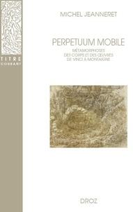 Michel Jeanneret - Perpetuum mobile - Métamorphoses des corps et des oeuvres de Vinci à Montaigne.