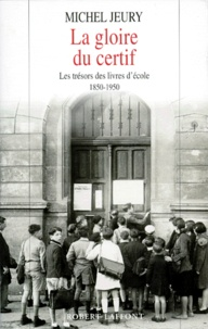 Michel Jeury - La gloire du certif - Les trésors des livres d'école, 1850-1950.