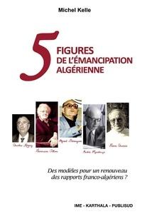 Cinq figures de l'émancipation algérienne - Michel Kelle |