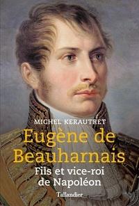 Michel Kerautret - Eugène de Beauharnais - Fils et vice-roi de Napoléon.