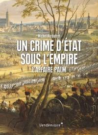 Michel Kerautret - Un crime d'état sous l'Empire - L'affaire Palm.