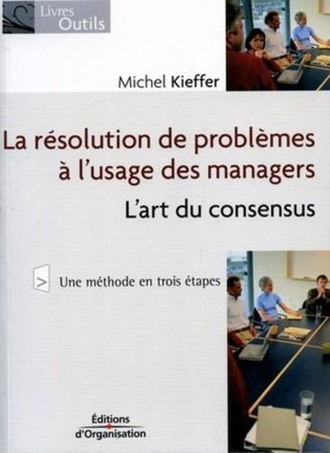 Michel Kieffer - La résolution de problèmes à l'usage des managers - L'art du consensus.