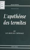 Michel Koenig - L'Apothéose des termites ou les Rois du chômage.