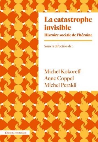 Michel Kokoreff et Anne Coppel - La catastrophe invisible - Histoire sociale de l'héroïne (France, années 1950-2000).