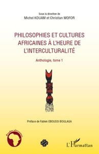 Michel Kouam et Christian Mofor - Philosophies et cultures africaines à l'heure de l'interculturalité - Anthologie, tome 1.