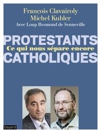 Michel Kubler et François Clavairoly - Protestants, catholiques, ce qui nous sépare encore - Dialogue entre un pasteur et un prêtre.