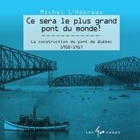Michel L'Hébreux - Ce sera le plus grand pont du monde ! - La construction du pont de Québec 1900-1917.