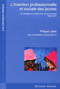 Michel Labbé et Michel Abhervé - L'insertion professionnelle et sociale des jeunes - Ou l'intelligence pratique des missions locales 1981-2011.