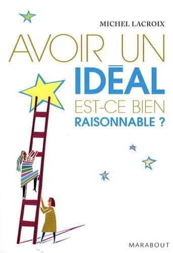 Michel Lacroix - Avoir un idéal est-ce bien raisonnable ?.