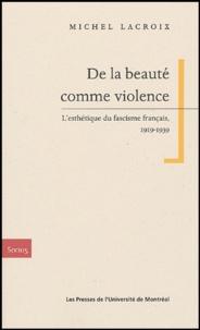 Michel Lacroix - De la beauté comme violence - L'esthétique du fascisme français, 1919-1939.