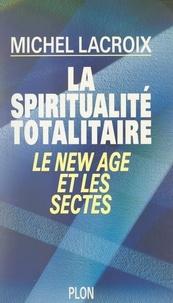 Michel Lacroix - La spiritualité totalitaire - Le New Age et les sectes.