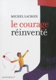 Michel Lacroix - Le courage réinventé.