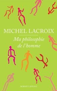 Michel Lacroix - Ma philosophie de l'homme.