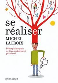 Michel Lacroix - Se réaliser - Petite philosophie de l'épanouissement personnel.