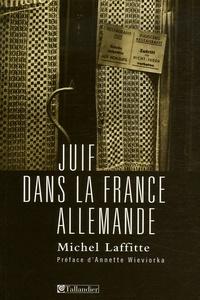 Michel Laffite - Juif dans la France allemande - Institutions, dirigeants et communautés au temps de la Shoah.